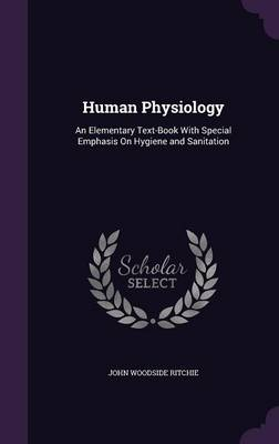 Human Physiology An Elementary Text-Book with Special Emphasis on Hygiene and Sanitation by John Woodside Ritchie