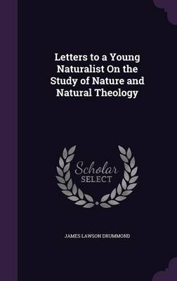 Letters to a Young Naturalist on the Study of Nature and Natural Theology by James Lawson Drummond