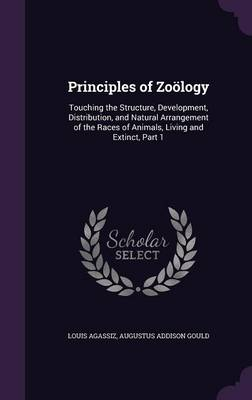 Principles of Zoology Touching the Structure, Development, Distribution, and Natural Arrangement of the Races of Animals, Living and Extinct, Part 1 by Louis Agassiz, Augustus Addison Gould