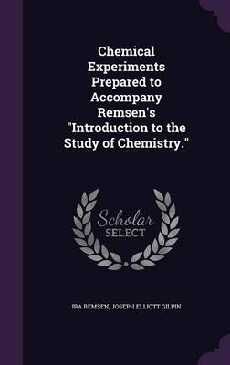 Chemical Experiments Prepared to Accompany Remsen's Introduction to the Study of Chemistry. by Ira Remsen, Joseph Elliott Gilpin