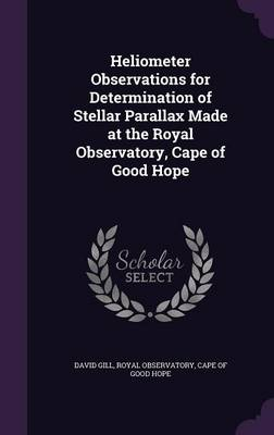 Heliometer Observations for Determination of Stellar Parallax Made at the Royal Observatory, Cape of Good Hope by David, Sir (Institue of Health Sciences Anglia & Oxford Regional Health Authority Oxford UK) Gill, Cape Of G Royal Observatory