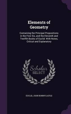 Elements of Geometry Containing the Principal Propositions in the First Six, and the Eleventh and Twelfth Books of Euclid. with Notes, Critical and Explanatory by Euclid, John Bonnycastle
