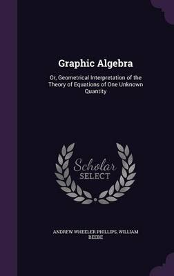 Graphic Algebra Or, Geometrical Interpretation of the Theory of Equations of One Unknown Quantity by Andrew Wheeler Phillips, William Beebe