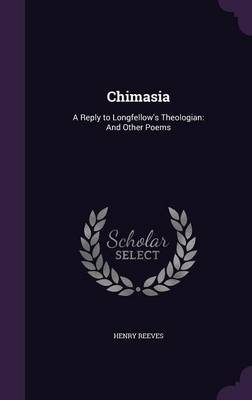 Chimasia A Reply to Longfellow's Theologian: And Other Poems by Henry (Cornell University) Reeves