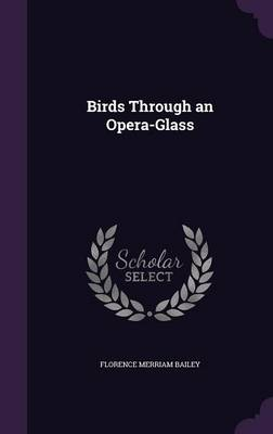 Birds Through an Opera-Glass by Florence Merriam Bailey
