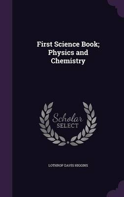 First Science Book; Physics and Chemistry by Lothrop Davis Higgins