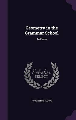 Geometry in the Grammar School An Essay by Paul Henry Hanus