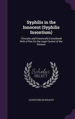 Syphilis in the Innocent (Syphilis Insontium) Clinically and Historically Considered with a Plan for the Legal Control of the Disease by Lucius Duncan Bulkley