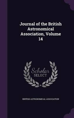 Journal of the British Astronomical Association, Volume 14 by British Astronomical Association