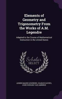 Elements of Geometry and Trigonometry from the Works of A.M. Legendre Adapted to the Course of Mathematical Instruction in the United States by Adrien Marie Legendre, Charles Davies, John Howard Van Amringe