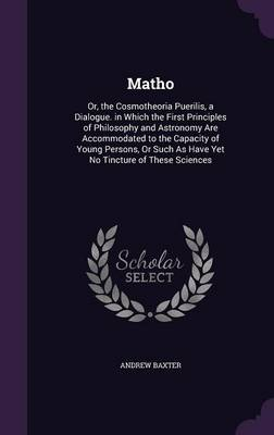 Matho Or, the Cosmotheoria Puerilis, a Dialogue. in Which the First Principles of Philosophy and Astronomy Are Accommodated to the Capacity of Young Persons, or Such as Have Yet No Tincture of These S by Andrew Baxter