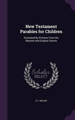 New Testament Parables for Children Illustrated by Pictures from the Masters and Original Stories by E C Wilson
