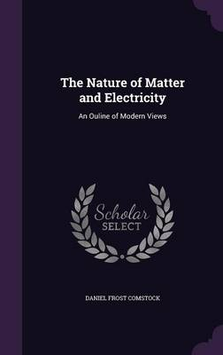 The Nature of Matter and Electricity An Ouline of Modern Views by Daniel Frost Comstock