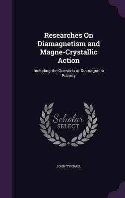 Researches on Diamagnetism and Magne-Crystallic Action Including the Question of Diamagnetic Polarity by John Tyndall