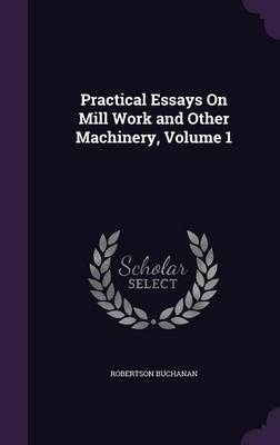 Practical Essays on Mill Work and Other Machinery, Volume 1 by Robertson Buchanan