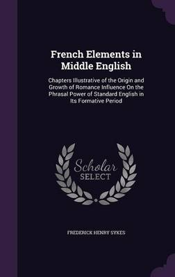 French Elements in Middle English Chapters Illustrative of the Origin and Growth of Romance Influence on the Phrasal Power of Standard English in Its Formative Period by Frederick Henry Sykes