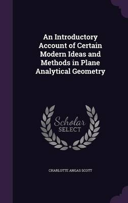 An Introductory Account of Certain Modern Ideas and Methods in Plane Analytical Geometry by Charlotte Angas Scott