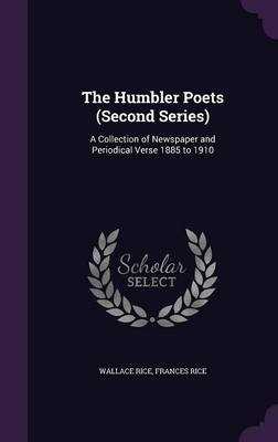 The Humbler Poets (Second Series) A Collection of Newspaper and Periodical Verse 1885 to 1910 by Wallace Rice, Frances Rice