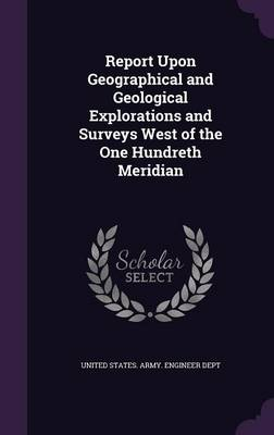 Report Upon Geographical and Geological Explorations and Surveys West of the One Hundreth Meridian by United States Army Engineer Dept
