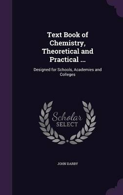 Text Book of Chemistry, Theoretical and Practical ... Designed for Schools, Academies and Colleges by John Darby