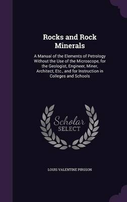 Rocks and Rock Minerals A Manual of the Elements of Petrology Without the Use of the Microscope, for the Geologist, Engineer, Miner, Architect, Etc., and for Instruction in Colleges and Schools by Louis Valentine Pirsson