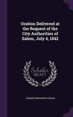Oration Delivered at the Request of the City Authorities of Salem, July 4, 1842 by Charles Wentworth Upham