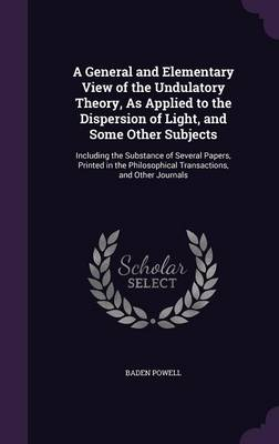 A General and Elementary View of the Undulatory Theory, as Applied to the Dispersion of Light, and Some Other Subjects Including the Substance of Several Papers, Printed in the Philosophical Transacti by Baden Powell