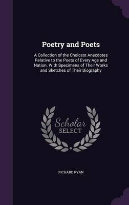 Poetry and Poets A Collection of the Choicest Anecdotes Relative to the Poets of Every Age and Nation. with Specimens of Their Works and Sketches of Their Biography by Richard Ryan
