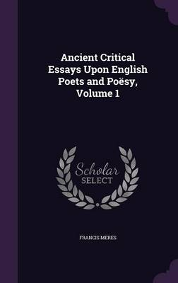 Ancient Critical Essays Upon English Poets and Poesy, Volume 1 by Francis Meres