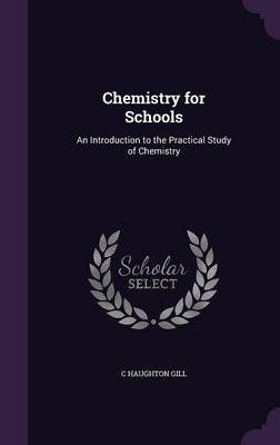 Chemistry for Schools An Introduction to the Practical Study of Chemistry by C Haughton Gill