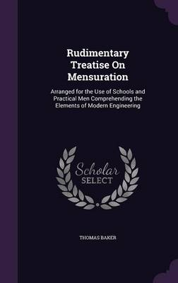 Rudimentary Treatise on Mensuration Arranged for the Use of Schools and Practical Men Comprehending the Elements of Modern Engineering by Thomas Baker