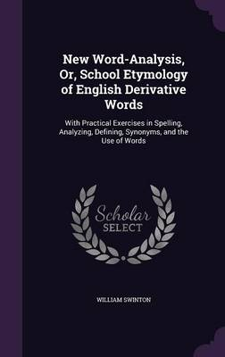 New Word-Analysis, Or, School Etymology of English Derivative Words With Practical Exercises in Spelling, Analyzing, Defining, Synonyms, and the Use of Words by William Swinton