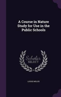 A Course in Nature Study for Use in the Public Schools by Louise Miller