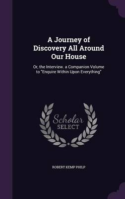 A Journey of Discovery All Around Our House Or, the Interview. a Companion Volume to Enquire Within Upon Everything by Robert Kemp Philp