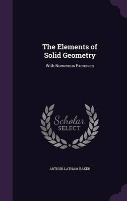 The Elements of Solid Geometry With Numerous Exercises by Arthur Latham Baker