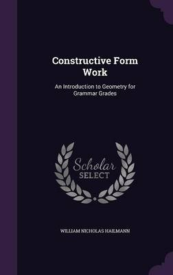 Constructive Form Work An Introduction to Geometry for Grammar Grades by William Nicholas Hailmann