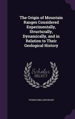 The Origin of Mountain Ranges Considered Experimentally, Structurally, Dynamically, and in Relation to Their Geological History by Thomas Mellard Reade