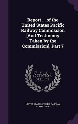 Report ... of the United States Pacific Railway Commission [And Testimony Taken by the Commission], Part 7 by United States Pacific Railway Commissio
