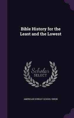 Bible History for the Least and the Lowest by American Sunday-School Union
