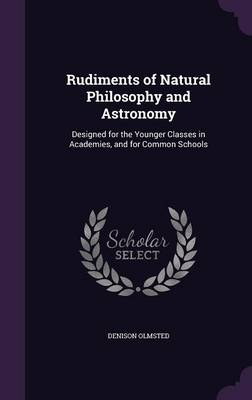 Rudiments of Natural Philosophy and Astronomy Designed for the Younger Classes in Academies, and for Common Schools by Denison Olmsted