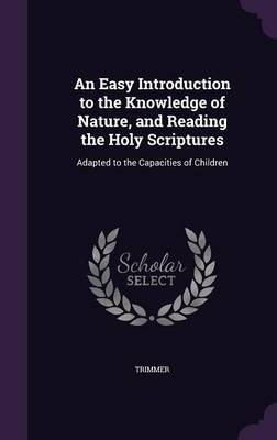 An Easy Introduction to the Knowledge of Nature, and Reading the Holy Scriptures Adapted to the Capacities of Children by Trimmer