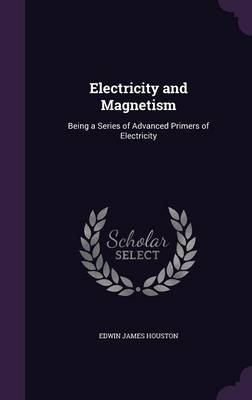 Electricity and Magnetism Being a Series of Advanced Primers of Electricity by Edwin James Houston