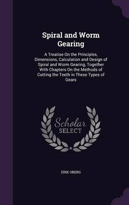 Spiral and Worm Gearing A Treatise on the Principles, Dimensions, Calculation and Design of Spiral and Worm Gearing, Together with Chapters on the Methods of Cutting the Teeth in These Types of Gears by Erik Oberg