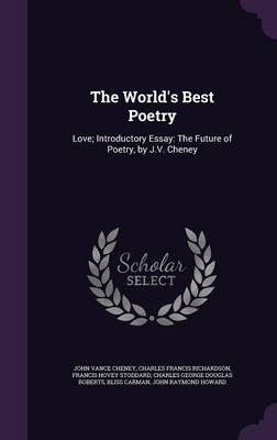 The World's Best Poetry Love; Introductory Essay: The Future of Poetry, by J.V. Cheney by John Vance Cheney, Charles Francis Richardson, Francis Hovey Stoddard