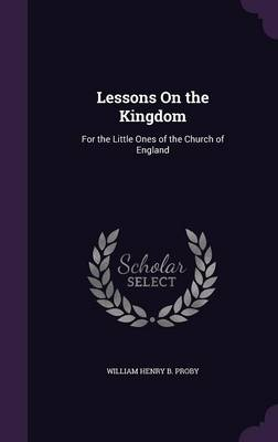 Lessons on the Kingdom For the Little Ones of the Church of England by William Henry B Proby
