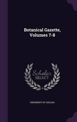 Botanical Gazette, Volumes 7-8 by University of Chicago