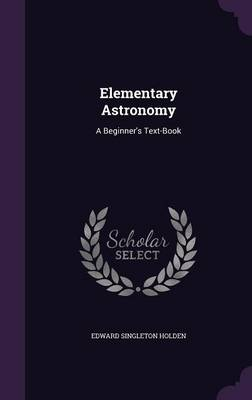 Elementary Astronomy A Beginner's Text-Book by Edward Singleton Holden