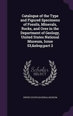 Catalogue of the Type and Figured Specimens of Fossils, Minerals, Rocks, and Ores in the Department of Geology, United States National Museum, Issue 53, Part 2 by United States National Museum