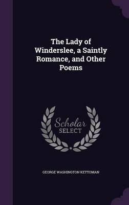 The Lady of Winderslee, a Saintly Romance, and Other Poems by George Washington Kettoman