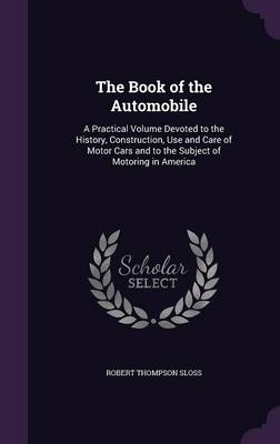 The Book of the Automobile A Practical Volume Devoted to the History, Construction, Use and Care of Motor Cars and to the Subject of Motoring in America by Robert Thompson Sloss